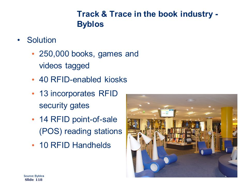 ©2008 GS1 Slide 118 Solution 250,000 books, games and videos tagged 40 RFID-enabled kiosks 13 incorporates RFID security gates 14 RFID point-of-sale (POS) reading stations 10 RFID Handhelds Source: Byblos Track & Trace in the book industry - Byblos