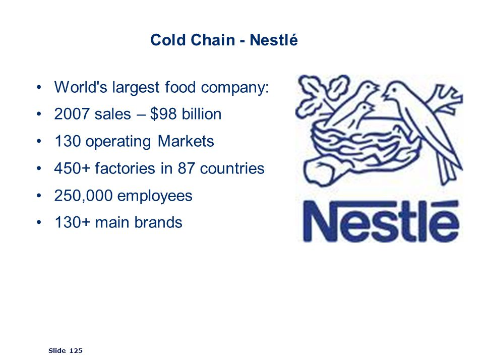 ©2008 GS1 Slide 125 Cold Chain - Nestlé World s largest food company: 2007 sales – $98 billion 130 operating Markets 450+ factories in 87 countries 250,000 employees 130+ main brands