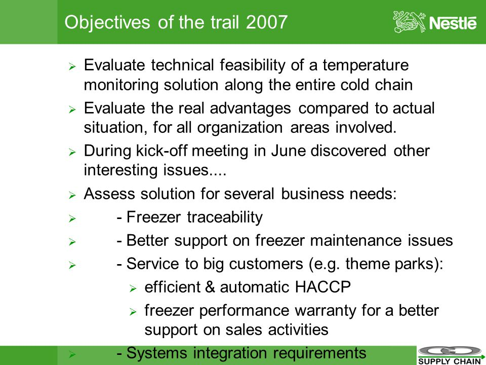 Objectives of the trail 2007 Evaluate technical feasibility of a temperature monitoring solution along the entire cold chain Evaluate the real advantages compared to actual situation, for all organization areas involved.