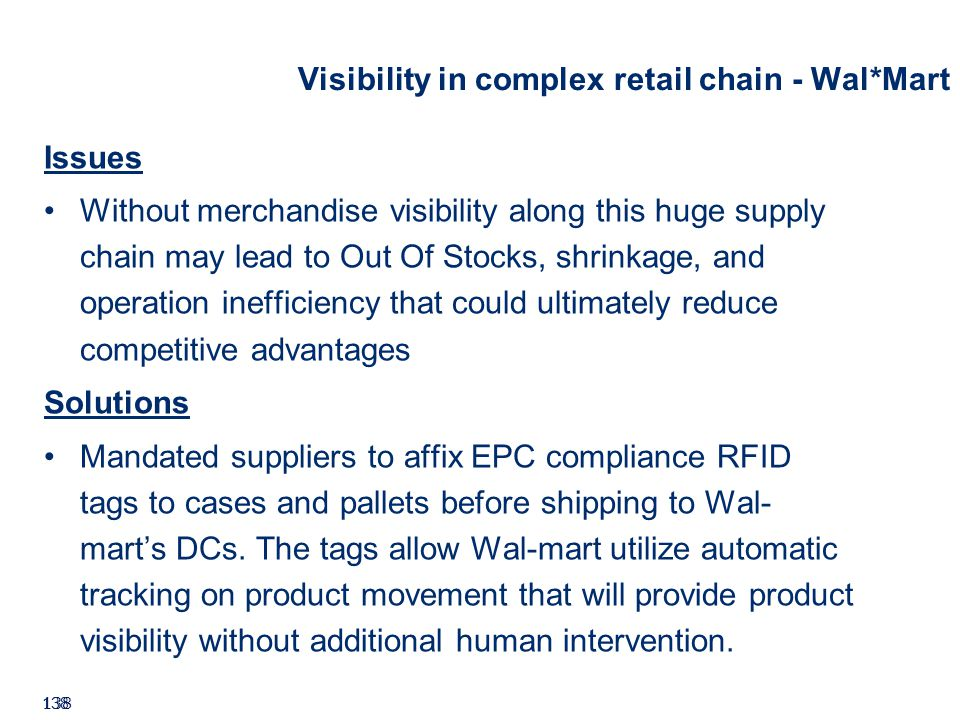 ©2008 GS1 138 Visibility in complex retail chain - Wal*Mart Issues Without merchandise visibility along this huge supply chain may lead to Out Of Stocks, shrinkage, and operation inefficiency that could ultimately reduce competitive advantages Solutions Mandated suppliers to affix EPC compliance RFID tags to cases and pallets before shipping to Wal- marts DCs.
