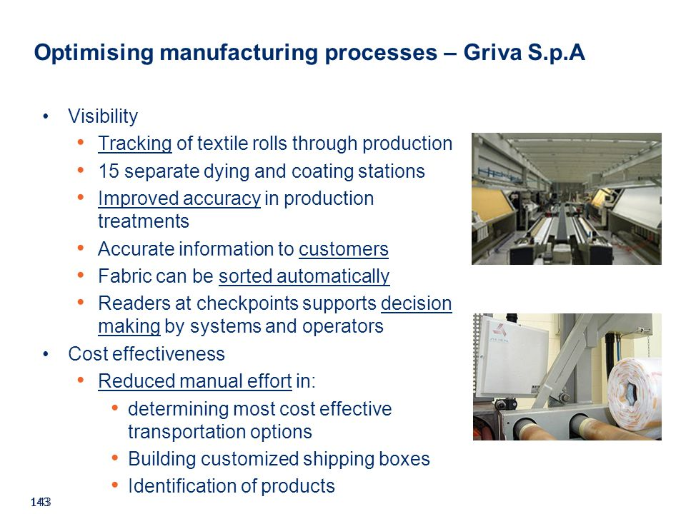 ©2008 GS1 143 Visibility Tracking of textile rolls through production 15 separate dying and coating stations Improved accuracy in production treatments Accurate information to customers Fabric can be sorted automatically Readers at checkpoints supports decision making by systems and operators Cost effectiveness Reduced manual effort in: determining most cost effective transportation options Building customized shipping boxes Identification of products Optimising manufacturing processes – Griva S.p.A