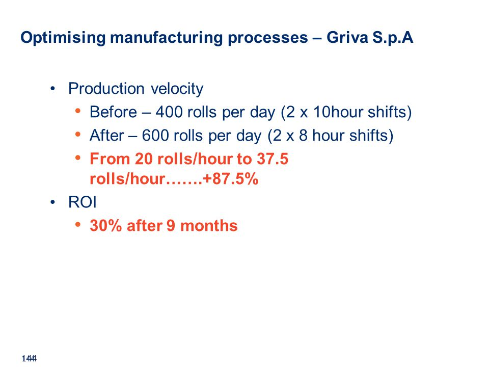 ©2008 GS1 144 Production velocity Before – 400 rolls per day (2 x 10hour shifts) After – 600 rolls per day (2 x 8 hour shifts) From 20 rolls/hour to 37.5 rolls/hour…….+87.5% ROI 30% after 9 months Optimising manufacturing processes – Griva S.p.A