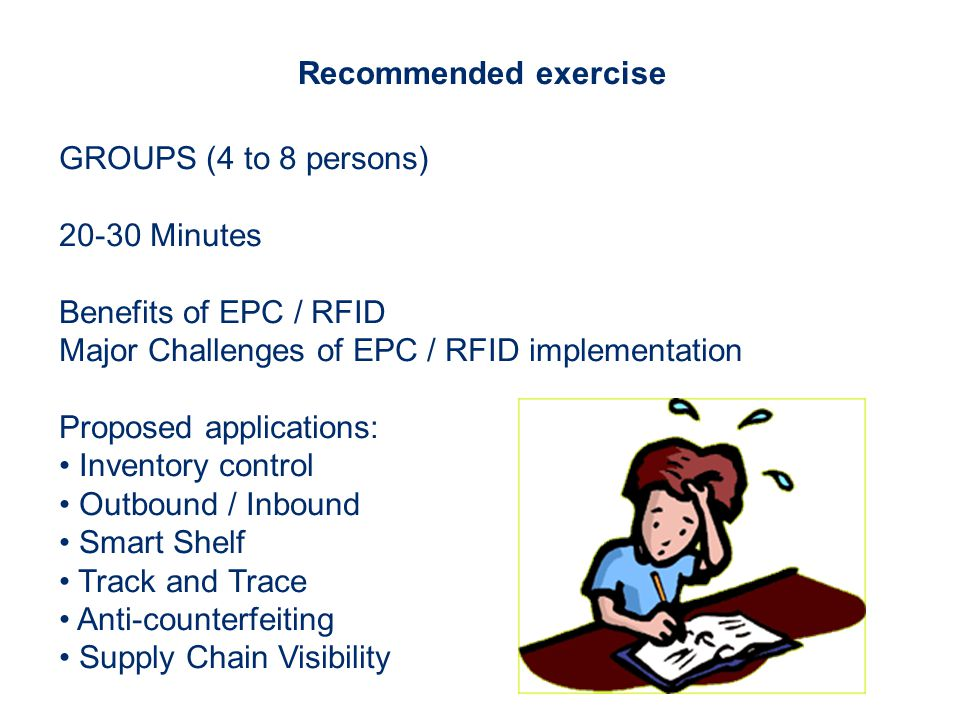 Recommended exercise GROUPS (4 to 8 persons) 20-30 Minutes Benefits of EPC / RFID Major Challenges of EPC / RFID implementation Proposed applications: Inventory control Outbound / Inbound Smart Shelf Track and Trace Anti-counterfeiting Supply Chain Visibility