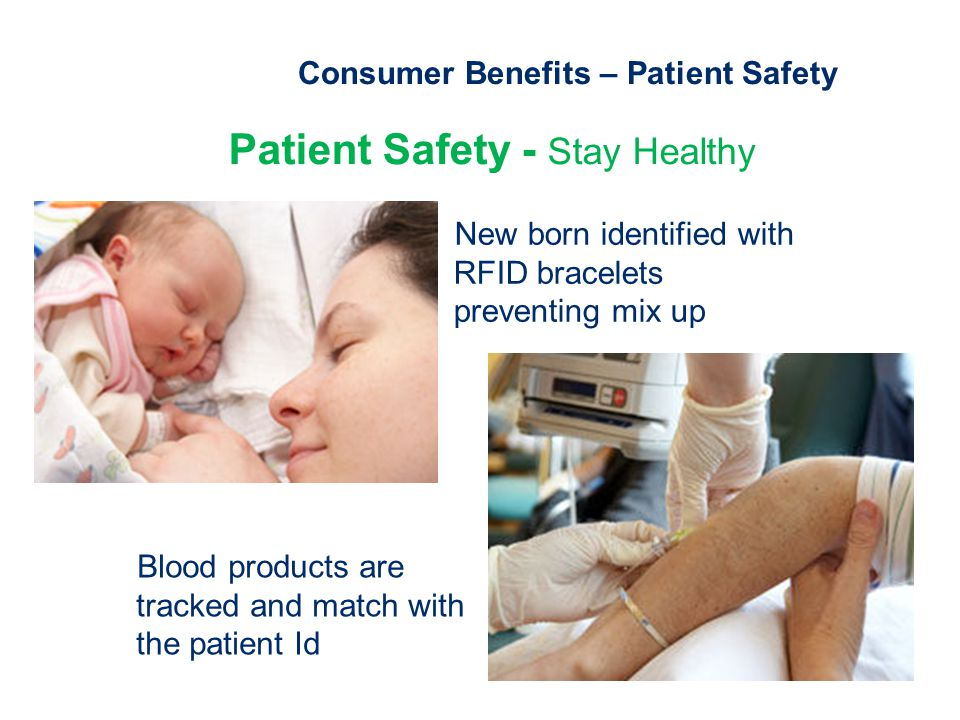 Consumer Benefits – Patient Safety Patient Safety - Stay Healthy New born identified with RFID bracelets preventing mix up Blood products are tracked and match with the patient Id