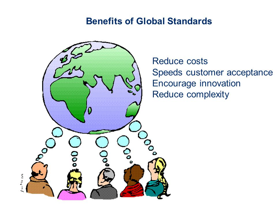 Benefits of Global Standards Reduce costs Speeds customer acceptance Encourage innovation Reduce complexity