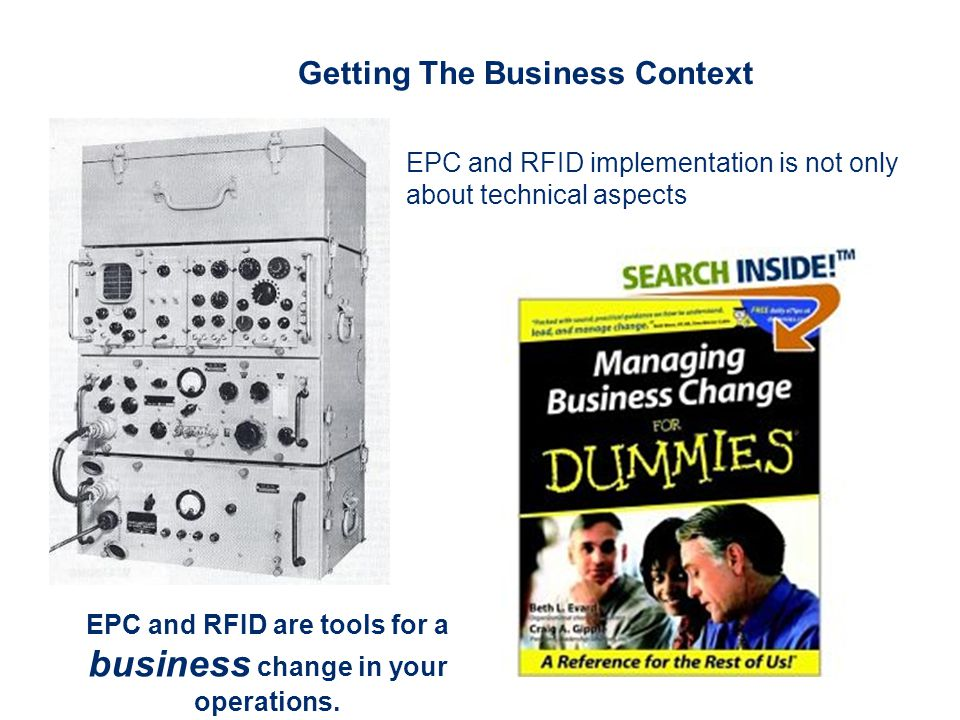 Getting The Business Context EPC and RFID implementation is not only about technical aspects EPC and RFID are tools for a business change in your operations.