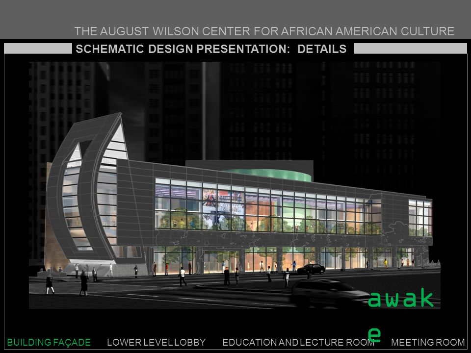 THE AUGUST WILSON CENTER FOR AFRICAN AMERICAN CULTURE SCHEMATIC DESIGN PRESENTATION: DETAILS BUILDING FAÇADE LOWER LEVEL LOBBY EDUCATION AND LECTURE ROOM MEETING ROOM awak e