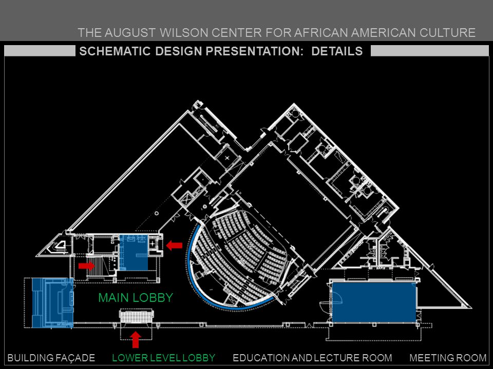 THE AUGUST WILSON CENTER FOR AFRICAN AMERICAN CULTURE BUILDING FAÇADE LOWER LEVEL LOBBY EDUCATION AND LECTURE ROOM MEETING ROOM SCHEMATIC DESIGN PRESENTATION: DETAILS MAIN LOBBY