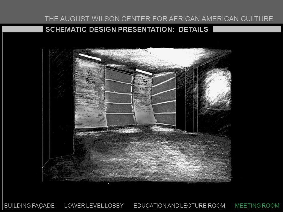 THE AUGUST WILSON CENTER FOR AFRICAN AMERICAN CULTURE BUILDING FAÇADE LOWER LEVEL LOBBY EDUCATION AND LECTURE ROOM MEETING ROOM SCHEMATIC DESIGN PRESENTATION: DETAILS
