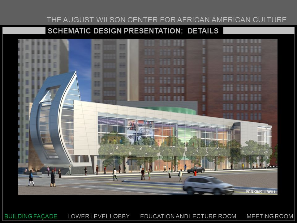 THE AUGUST WILSON CENTER FOR AFRICAN AMERICAN CULTURE SCHEMATIC DESIGN PRESENTATION: DETAILS BUILDING FAÇADE LOWER LEVEL LOBBY EDUCATION AND LECTURE ROOM MEETING ROOM PERKINS + WILL
