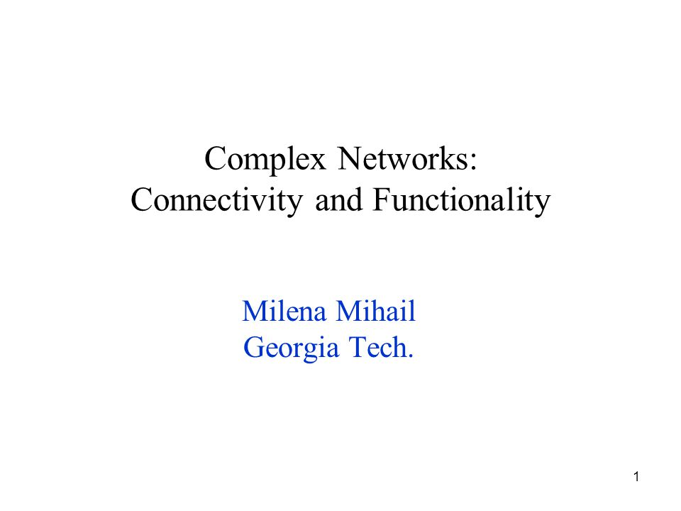 1 Complex Networks: Connectivity and Functionality Milena Mihail Georgia Tech.