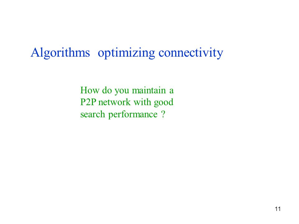 11 Algorithms optimizing connectivity How do you maintain a P2P network with good search performance ?