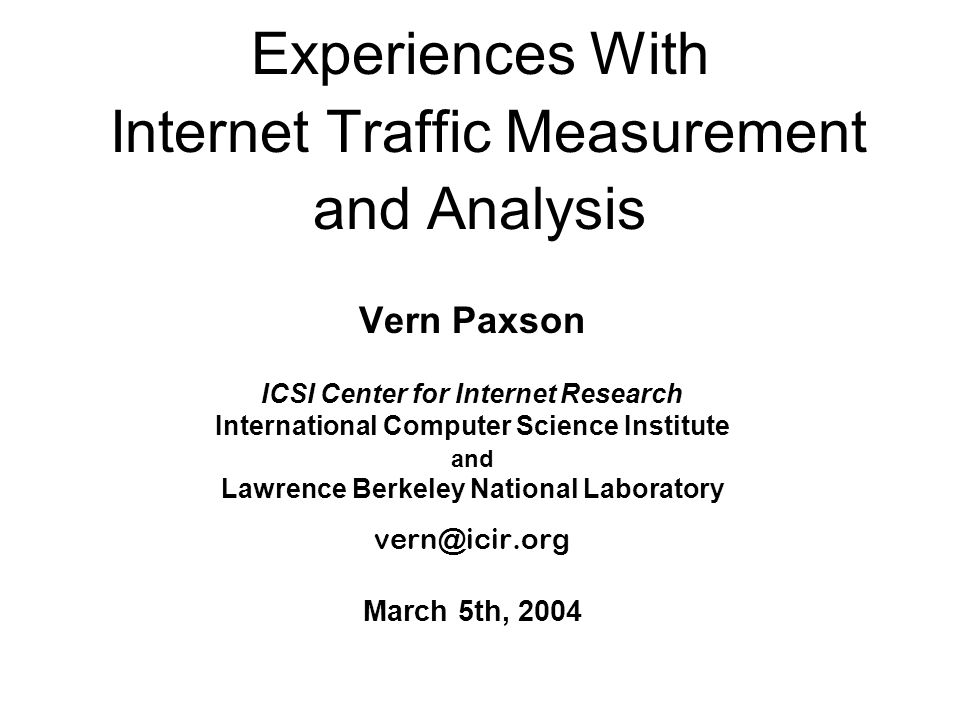 Experiences With Internet Traffic Measurement and Analysis Vern Paxson ICSI Center for Internet Research International Computer Science Institute and Lawrence Berkeley National Laboratory vern@icir.org March 5th, 2004