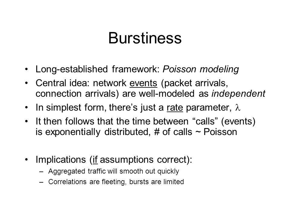 Burstiness Long-established framework: Poisson modeling Central idea: network events (packet arrivals, connection arrivals) are well-modeled as independent In simplest form, theres just a rate parameter, It then follows that the time between calls (events) is exponentially distributed, # of calls ~ Poisson Implications (if assumptions correct): –Aggregated traffic will smooth out quickly –Correlations are fleeting, bursts are limited
