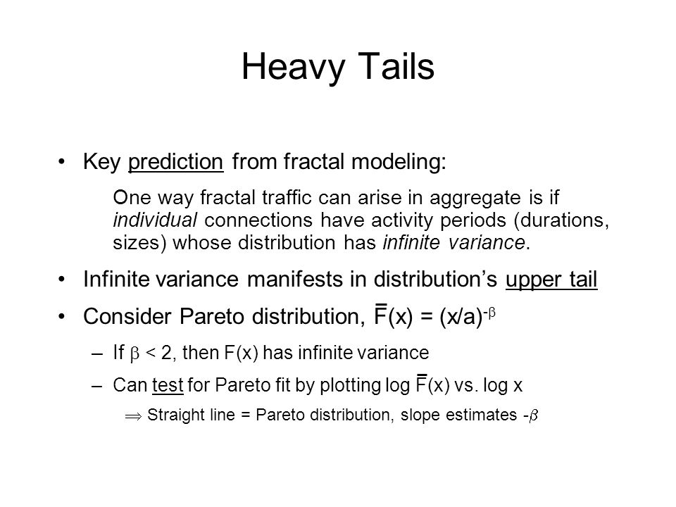 Heavy Tails Key prediction from fractal modeling: One way fractal traffic can arise in aggregate is if individual connections have activity periods (durations, sizes) whose distribution has infinite variance.