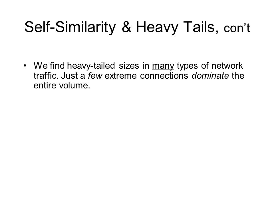 Self-Similarity & Heavy Tails, cont We find heavy-tailed sizes in many types of network traffic.