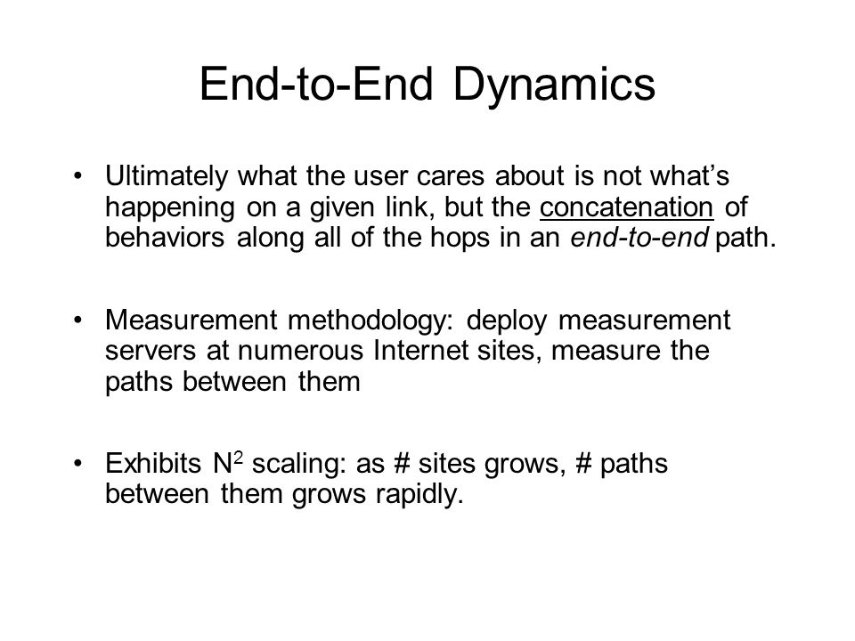 End-to-End Dynamics Ultimately what the user cares about is not whats happening on a given link, but the concatenation of behaviors along all of the hops in an end-to-end path.