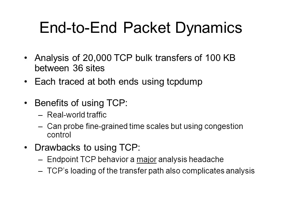 End-to-End Packet Dynamics Analysis of 20,000 TCP bulk transfers of 100 KB between 36 sites Each traced at both ends using tcpdump Benefits of using TCP: –Real-world traffic –Can probe fine-grained time scales but using congestion control Drawbacks to using TCP: –Endpoint TCP behavior a major analysis headache –TCPs loading of the transfer path also complicates analysis