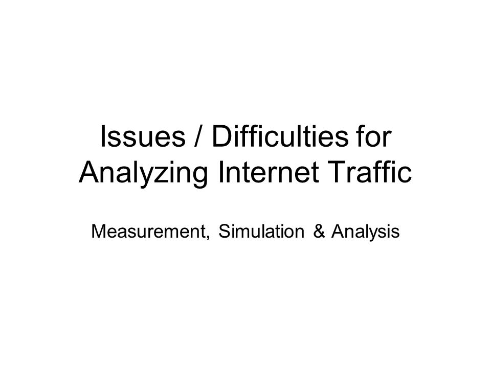 Issues / Difficulties for Analyzing Internet Traffic Measurement, Simulation & Analysis