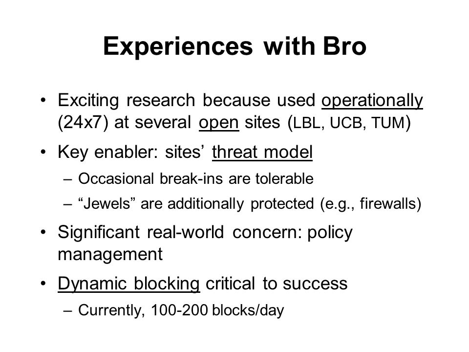 Experiences with Bro Exciting research because used operationally (24x7) at several open sites ( LBL, UCB, TUM ) Key enabler: sites threat model –Occasional break-ins are tolerable –Jewels are additionally protected (e.g., firewalls) Significant real-world concern: policy management Dynamic blocking critical to success –Currently, 100-200 blocks/day