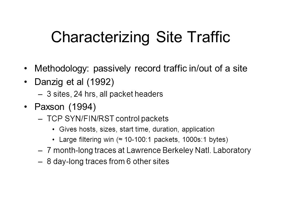 Characterizing Site Traffic Methodology: passively record traffic in/out of a site Danzig et al (1992) –3 sites, 24 hrs, all packet headers Paxson (1994) –TCP SYN/FIN/RST control packets Gives hosts, sizes, start time, duration, application Large filtering win ( 10-100:1 packets, 1000s:1 bytes) –7 month-long traces at Lawrence Berkeley Natl.