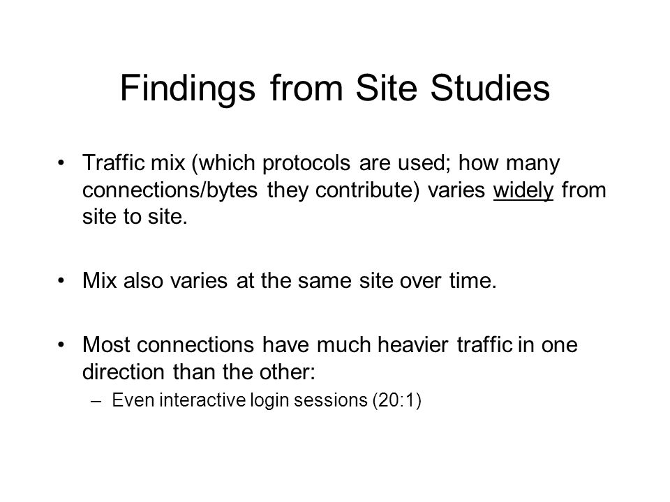 Findings from Site Studies Traffic mix (which protocols are used; how many connections/bytes they contribute) varies widely from site to site.