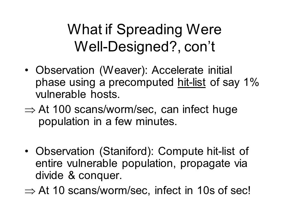 What if Spreading Were Well-Designed?, cont Observation (Weaver): Accelerate initial phase using a precomputed hit-list of say 1% vulnerable hosts.