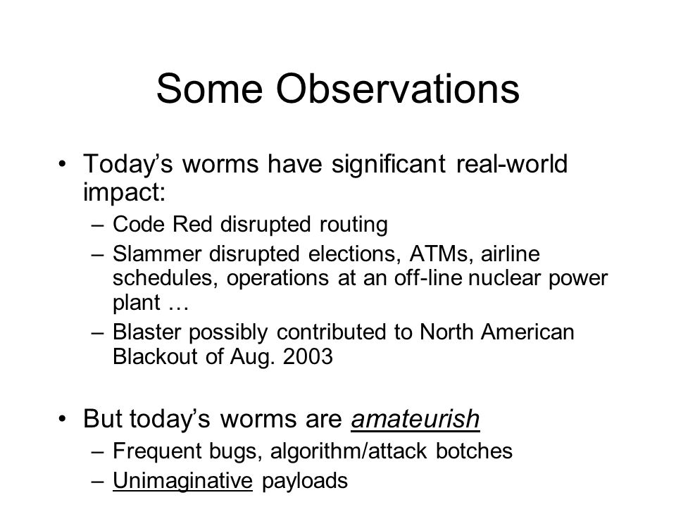 Some Observations Todays worms have significant real-world impact: –Code Red disrupted routing –Slammer disrupted elections, ATMs, airline schedules, operations at an off-line nuclear power plant … –Blaster possibly contributed to North American Blackout of Aug.