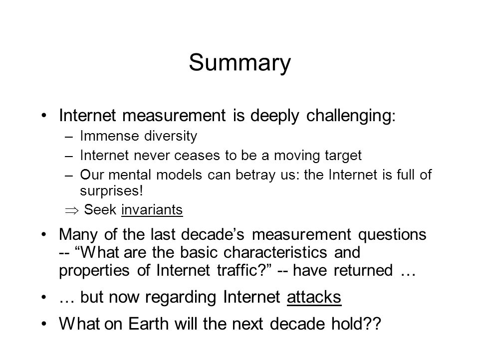 Summary Internet measurement is deeply challenging : –Immense diversity –Internet never ceases to be a moving target –Our mental models can betray us: the Internet is full of surprises.
