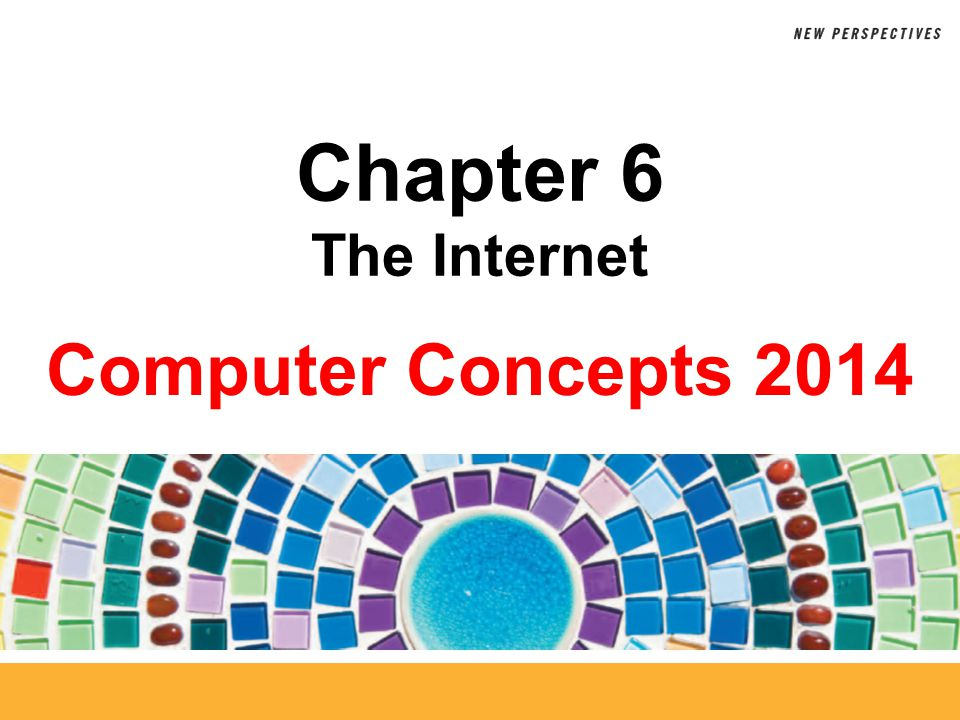 Computer Concepts 2014 Chapter 6 The Internet