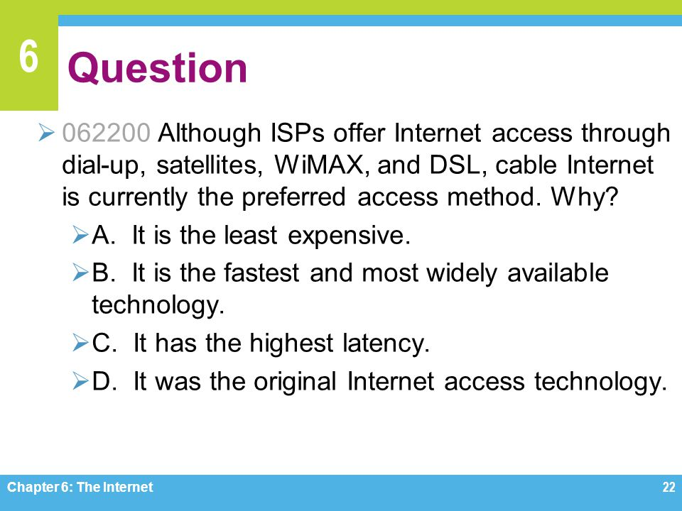 6 Question 062200 Although ISPs offer Internet access through dial-up, satellites, WiMAX, and DSL, cable Internet is currently the preferred access method.