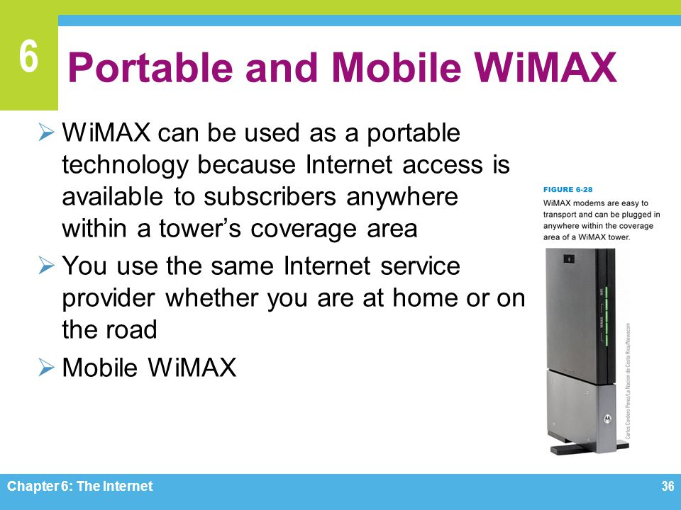 6 Portable and Mobile WiMAX WiMAX can be used as a portable technology because Internet access is available to subscribers anywhere within a towers coverage area You use the same Internet service provider whether you are at home or on the road Mobile WiMAX Chapter 6: The Internet 36