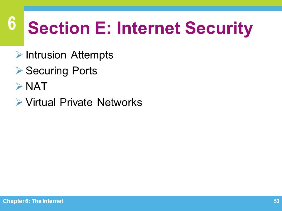 6 Section E: Internet Security Intrusion Attempts Securing Ports NAT Virtual Private Networks Chapter 6: The Internet 53