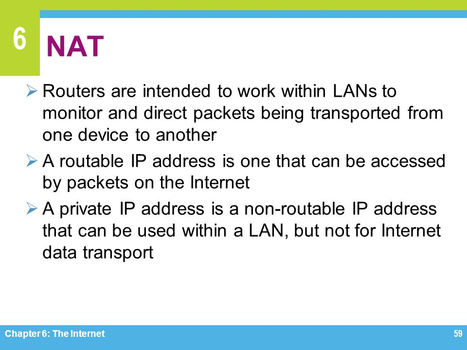 6 NAT Routers are intended to work within LANs to monitor and direct packets being transported from one device to another A routable IP address is one that can be accessed by packets on the Internet A private IP address is a non-routable IP address that can be used within a LAN, but not for Internet data transport Chapter 6: The Internet 59