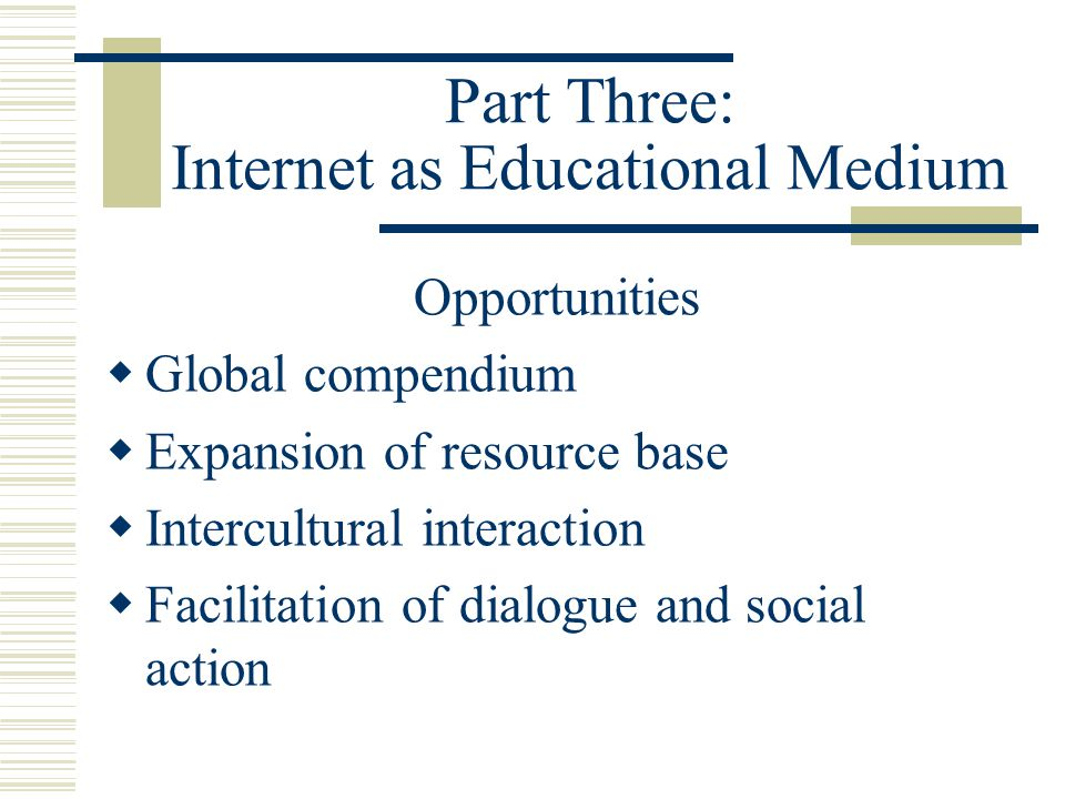 Part Three: Internet as Educational Medium Opportunities Global compendium Expansion of resource base Intercultural interaction Facilitation of dialog