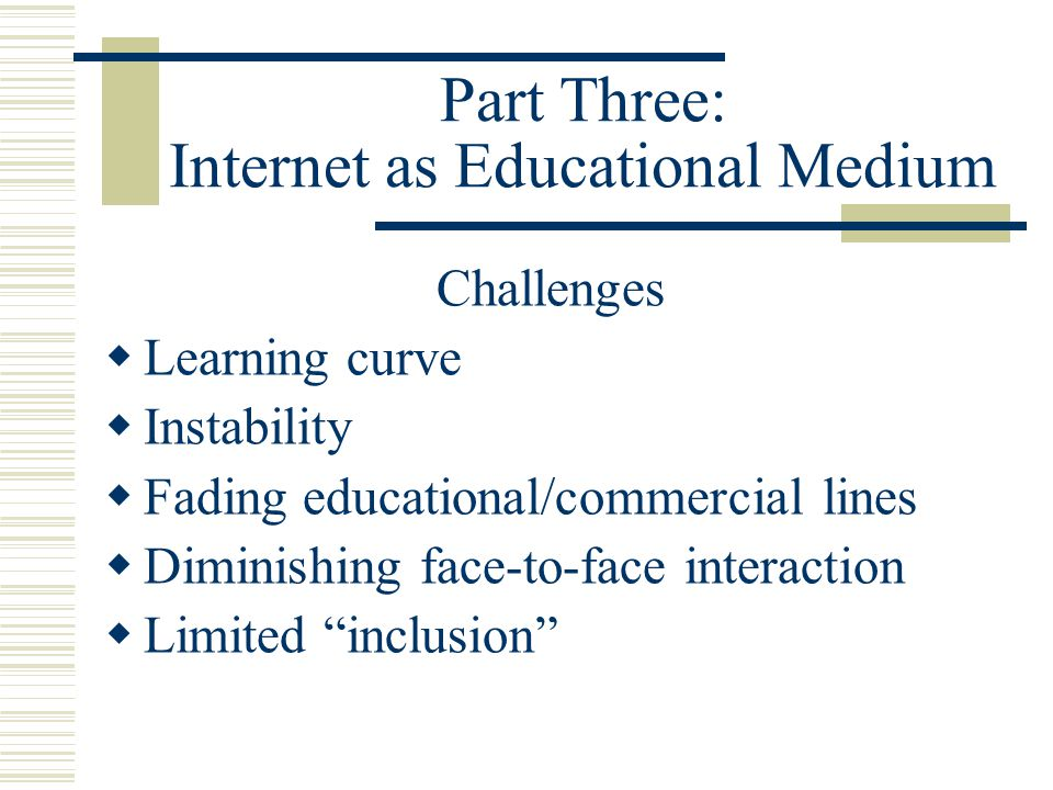 Part Three: Internet as Educational Medium Challenges Learning curve Instability Fading educational/commercial lines Diminishing face-to-face interact