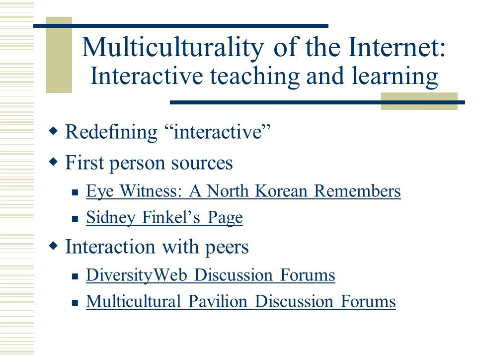 Multiculturality of the Internet: Interactive teaching and learning Redefining interactive First person sources Eye Witness: A North Korean Remembers