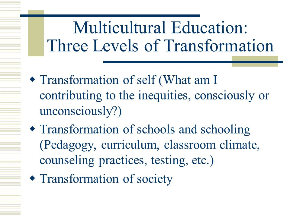 Multicultural Education: Three Levels of Transformation Transformation of self (What am I contributing to the inequities, consciously or unconsciously