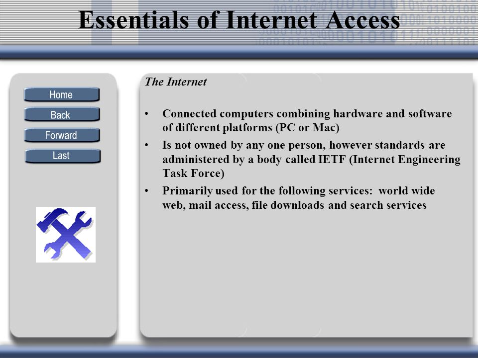 The Internet Connected computers combining hardware and software of different platforms (PC or Mac) Is not owned by any one person, however standards are administered by a body called IETF (Internet Engineering Task Force) Primarily used for the following services: world wide web, mail access, file downloads and search services Essentials of Internet Access