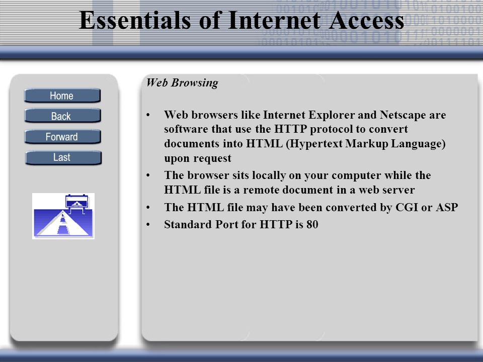Web Browsing Web browsers like Internet Explorer and Netscape are software that use the HTTP protocol to convert documents into HTML (Hypertext Markup Language) upon request The browser sits locally on your computer while the HTML file is a remote document in a web server The HTML file may have been converted by CGI or ASP Standard Port for HTTP is 80 Essentials of Internet Access