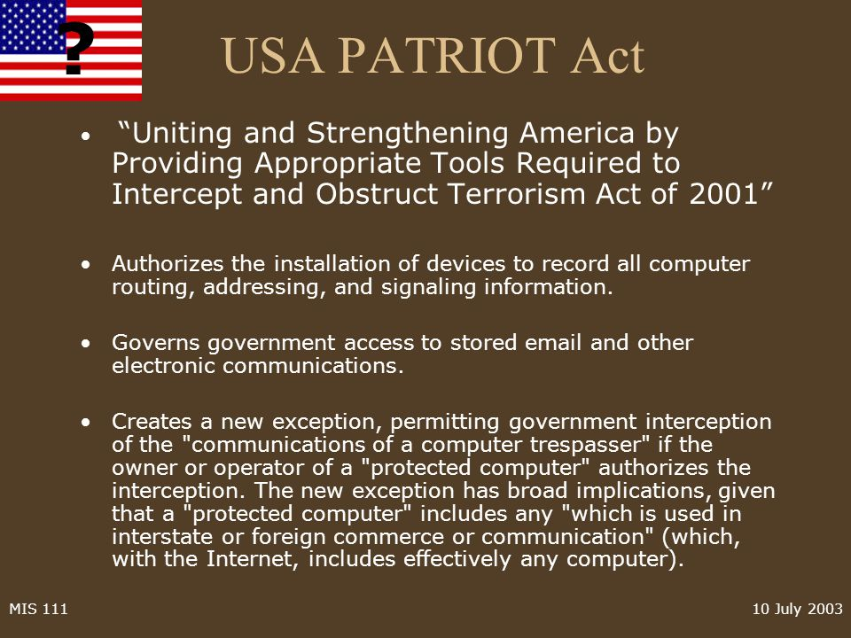 10 July 2003MIS 111 USA PATRIOT Act Uniting and Strengthening America by Providing Appropriate Tools Required to Intercept and Obstruct Terrorism Act of 2001 Authorizes the installation of devices to record all computer routing, addressing, and signaling information.
