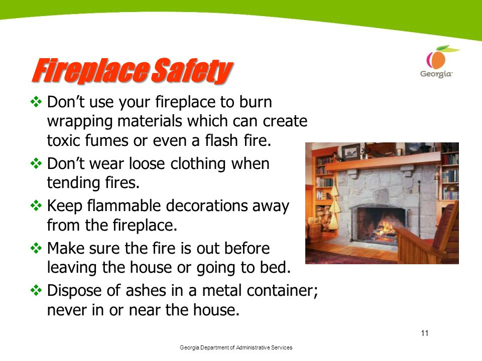 Georgia Department of Administrative Services 11 Fireplace Safety Dont use your fireplace to burn wrapping materials which can create toxic fumes or even a flash fire.