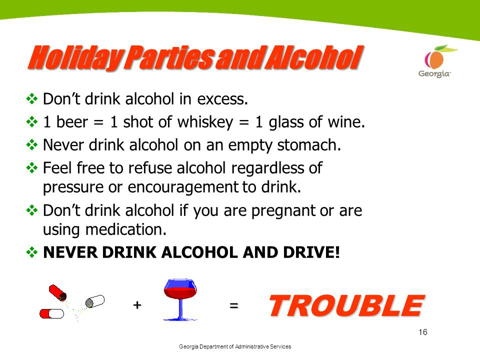 Georgia Department of Administrative Services 16 Holiday Parties and Alcohol Dont drink alcohol in excess. 1 beer = 1 shot of whiskey = 1 glass of win