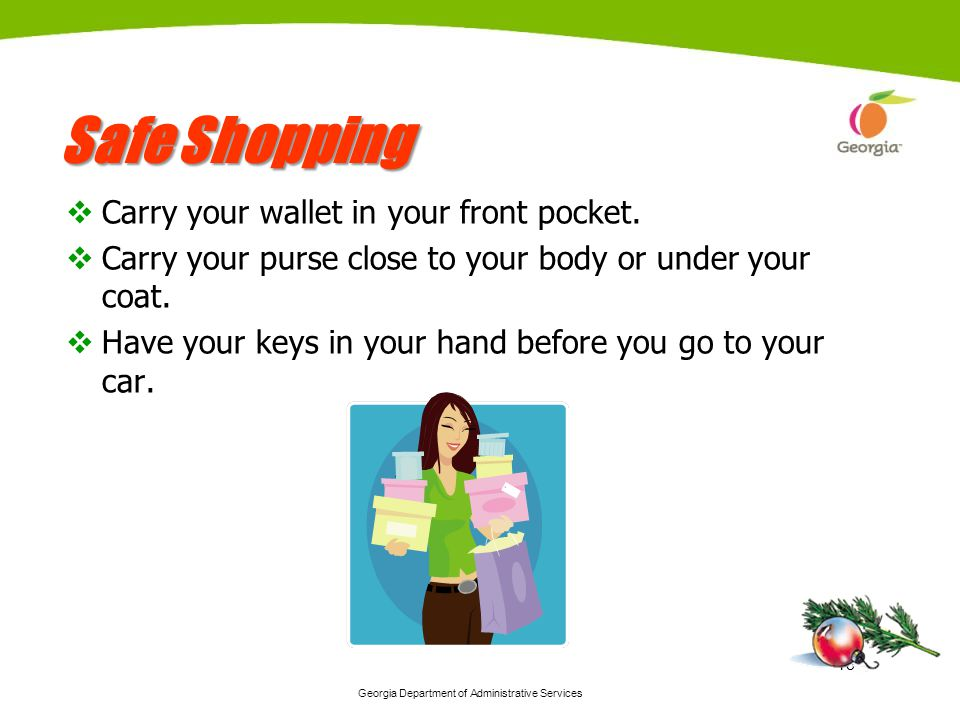 Georgia Department of Administrative Services 18 Safe Shopping Carry your wallet in your front pocket. Carry your purse close to your body or under yo