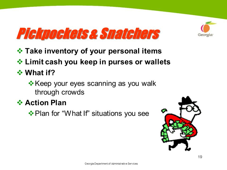 Georgia Department of Administrative Services 19 Pickpockets & Snatchers Take inventory of your personal items Limit cash you keep in purses or wallet