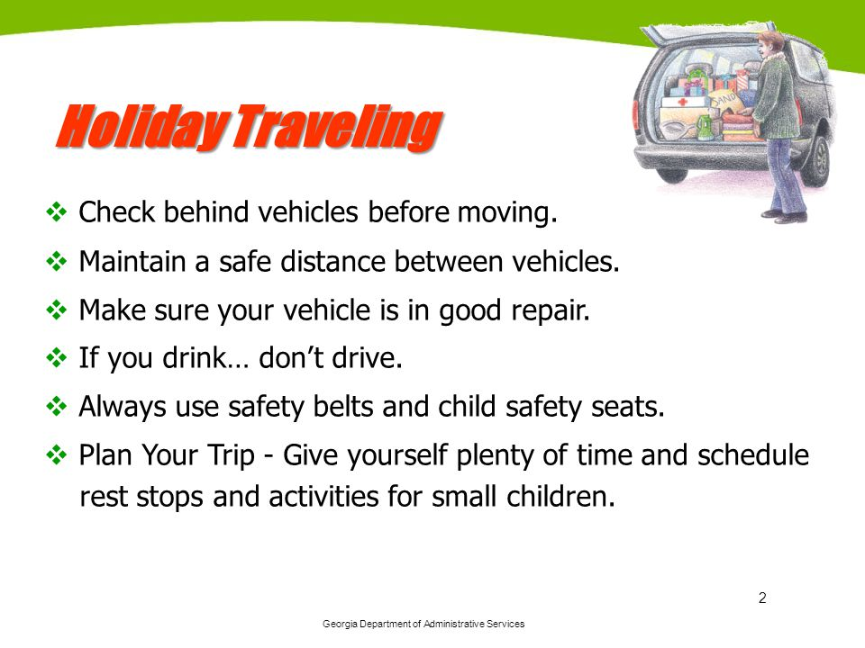 Georgia Department of Administrative Services 2 Holiday Traveling Check behind vehicles before moving. Maintain a safe distance between vehicles. Make