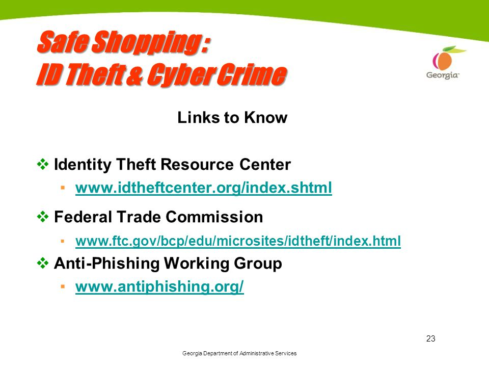 Georgia Department of Administrative Services 23 Safe Shopping : ID Theft & Cyber Crime Links to Know Identity Theft Resource Center www.idtheftcenter.org/index.shtml Federal Trade Commission www.ftc.gov/bcp/edu/microsites/idtheft/index.html Anti-Phishing Working Group www.antiphishing.org/