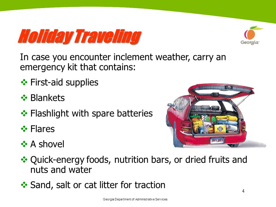 Georgia Department of Administrative Services 4 Holiday Traveling In case you encounter inclement weather, carry an emergency kit that contains: First-aid supplies Blankets Flashlight with spare batteries Flares A shovel Quick-energy foods, nutrition bars, or dried fruits and nuts and water Sand, salt or cat litter for traction