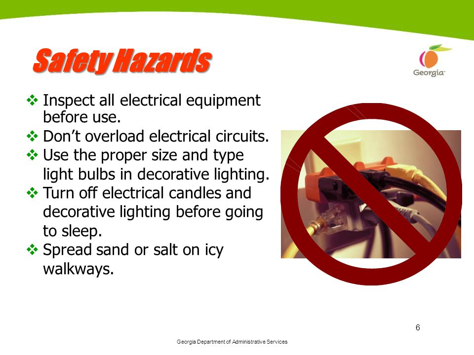 Georgia Department of Administrative Services 6 Safety Hazards Inspect all electrical equipment before use. Dont overload electrical circuits. Use the
