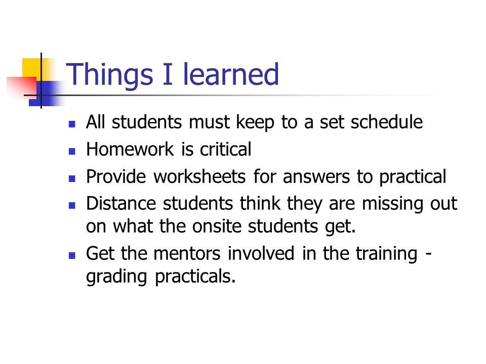 Things I learned All students must keep to a set schedule Homework is critical Provide worksheets for answers to practical Distance students think they are missing out on what the onsite students get.